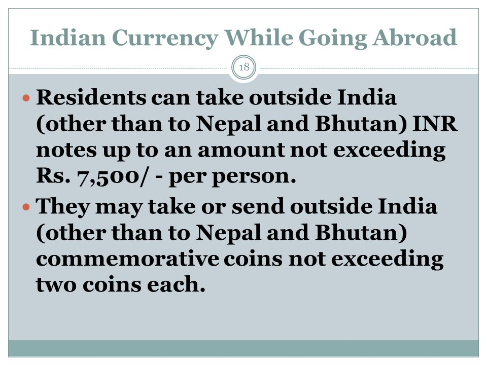 Indian Currency While Going Abroad Residents can take outside India (other than to Nepal and Bhutan) INR notes up to an amount not exceeding Rs.