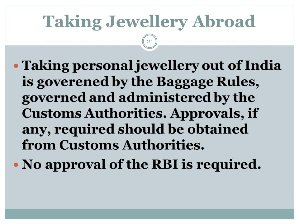 Taking Jewellery Abroad Taking personal jewellery out of India is goverened by the Baggage Rules, governed and administered by the Customs Authorities
