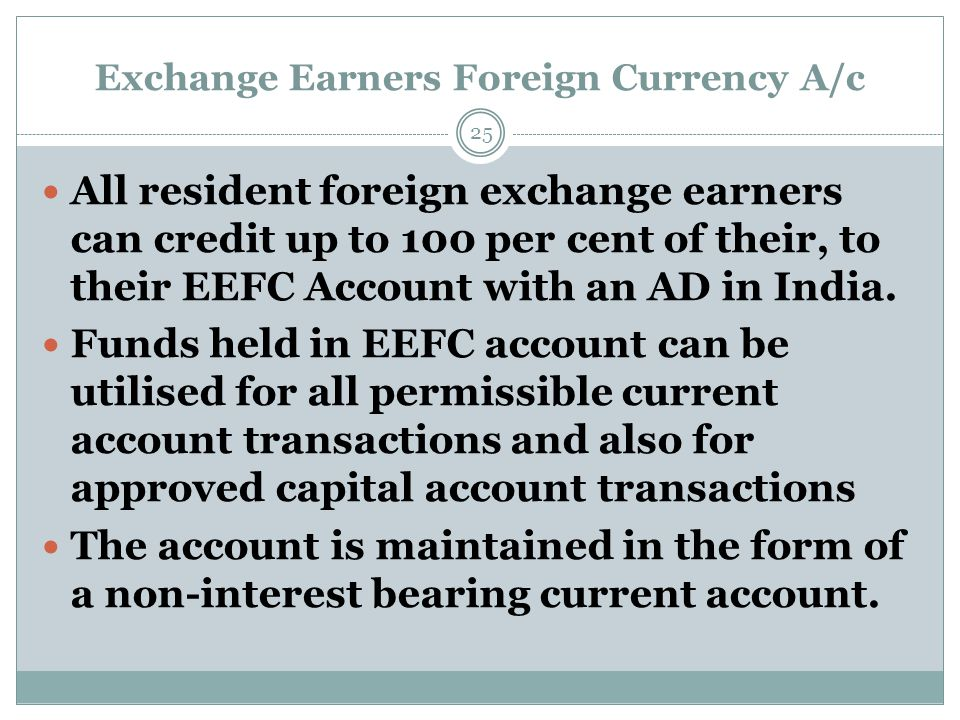 Exchange Earners Foreign Currency A/c All resident foreign exchange earners can credit up to 100 per cent of their, to their EEFC Account with an AD i