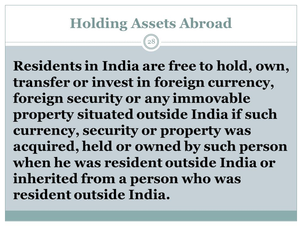 Holding Assets Abroad Residents in India are free to hold, own, transfer or invest in foreign currency, foreign security or any immovable property situated outside India if such currency, security or property was acquired, held or owned by such person when he was resident outside India or inherited from a person who was resident outside India.