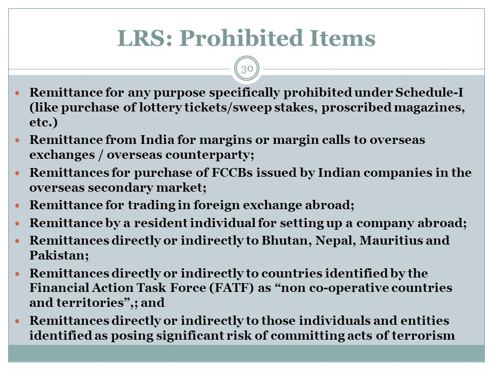 LRS: Prohibited Items Remittance for any purpose specifically prohibited under Schedule-I (like purchase of lottery tickets/sweep stakes, proscribed magazines, etc.) Remittance from India for margins or margin calls to overseas exchanges / overseas counterparty; Remittances for purchase of FCCBs issued by Indian companies in the overseas secondary market; Remittance for trading in foreign exchange abroad; Remittance by a resident individual for setting up a company abroad; Remittances directly or indirectly to Bhutan, Nepal, Mauritius and Pakistan; Remittances directly or indirectly to countries identified by the Financial Action Task Force (FATF) as non co-operative countries and territories,; and Remittances directly or indirectly to those individuals and entities identified as posing significant risk of committing acts of terrorism 30