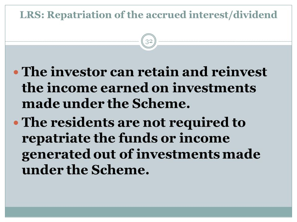 LRS: Repatriation of the accrued interest/dividend The investor can retain and reinvest the income earned on investments made under the Scheme.