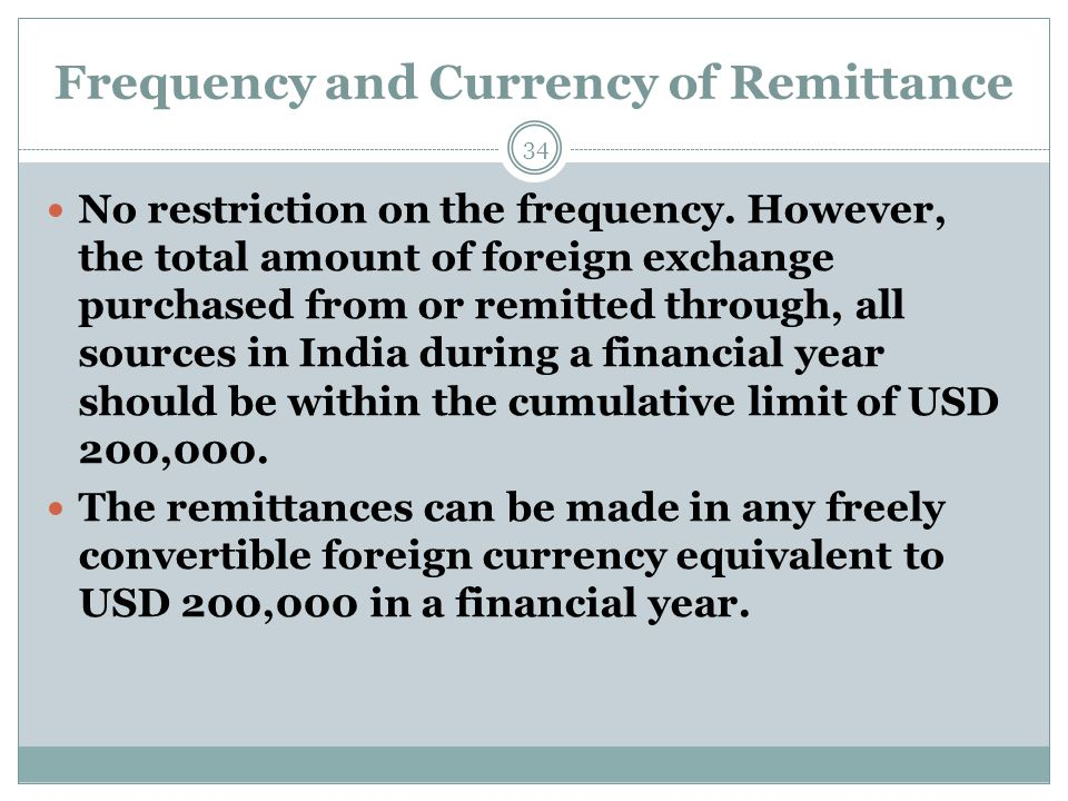Frequency and Currency of Remittance No restriction on the frequency. However, the total amount of foreign exchange purchased from or remitted through