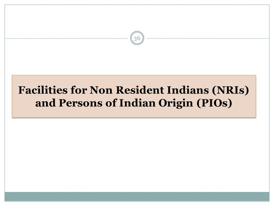 Facilities for Non Resident Indians (NRIs) and Persons of Indian Origin (PIOs) 36