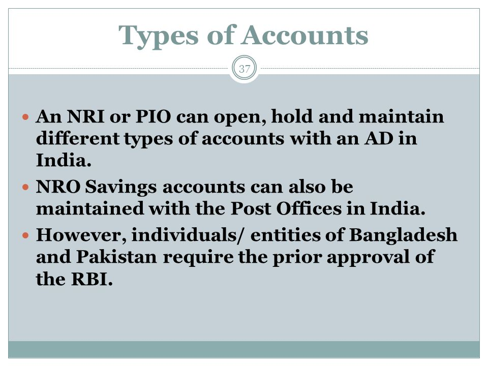 Types of Accounts An NRI or PIO can open, hold and maintain different types of accounts with an AD in India. NRO Savings accounts can also be maintain