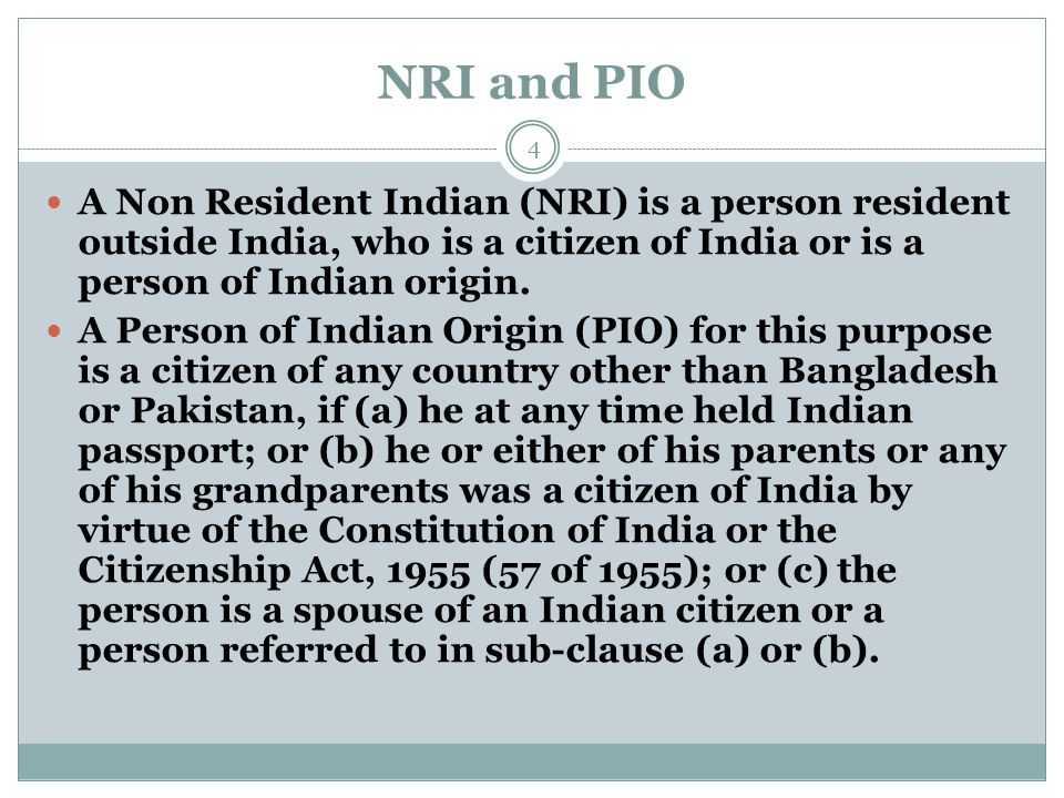 NRI and PIO A Non Resident Indian (NRI) is a person resident outside India, who is a citizen of India or is a person of Indian origin. A Person of Ind
