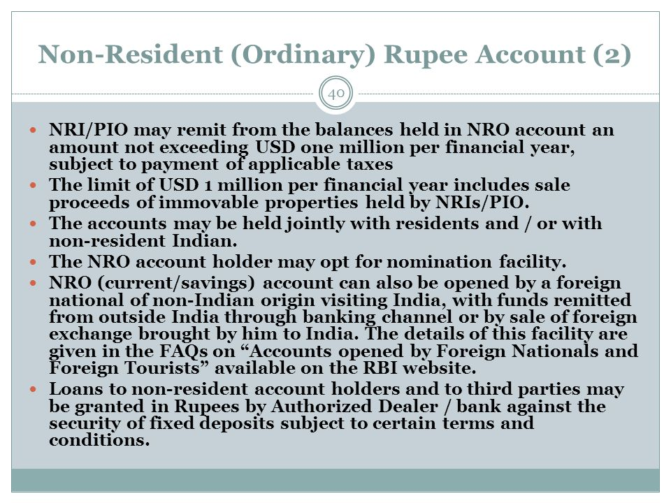 Non-Resident (Ordinary) Rupee Account (2) NRI/PIO may remit from the balances held in NRO account an amount not exceeding USD one million per financial year, subject to payment of applicable taxes The limit of USD 1 million per financial year includes sale proceeds of immovable properties held by NRIs/PIO.