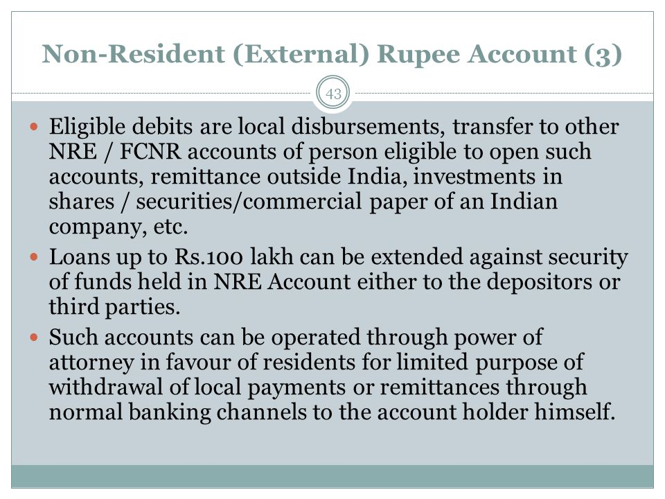 Non-Resident (External) Rupee Account (3) Eligible debits are local disbursements, transfer to other NRE / FCNR accounts of person eligible to open such accounts, remittance outside India, investments in shares / securities/commercial paper of an Indian company, etc.