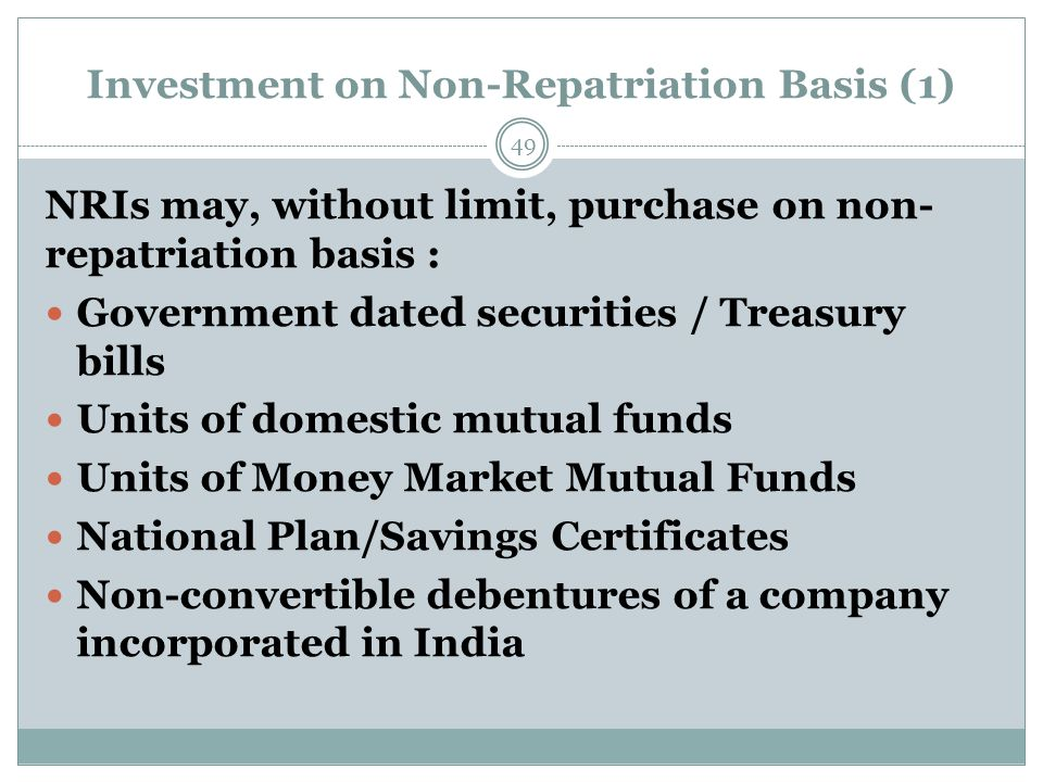 Investment on Non-Repatriation Basis (1) NRIs may, without limit, purchase on non- repatriation basis : Government dated securities / Treasury bills Units of domestic mutual funds Units of Money Market Mutual Funds National Plan/Savings Certificates Non-convertible debentures of a company incorporated in India 49