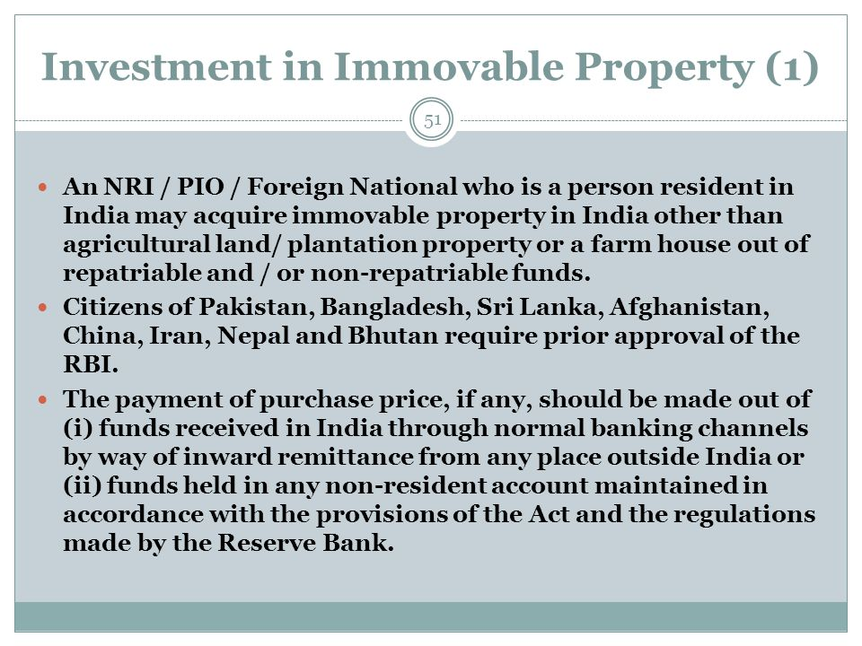 Investment in Immovable Property (1) An NRI / PIO / Foreign National who is a person resident in India may acquire immovable property in India other t