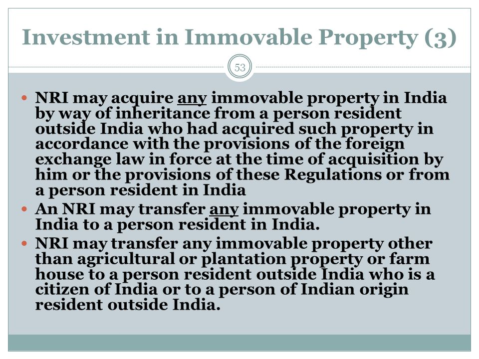 Investment in Immovable Property (3) NRI may acquire any immovable property in India by way of inheritance from a person resident outside India who ha