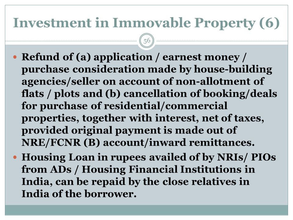 Investment in Immovable Property (6) Refund of (a) application / earnest money / purchase consideration made by house-building agencies/seller on account of non-allotment of flats / plots and (b) cancellation of booking/deals for purchase of residential/commercial properties, together with interest, net of taxes, provided original payment is made out of NRE/FCNR (B) account/inward remittances.