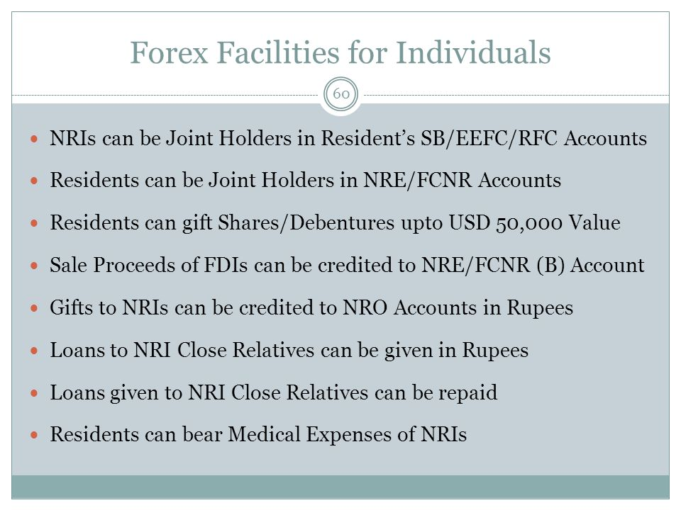 Forex Facilities for Individuals 60 NRIs can be Joint Holders in Residents SB/EEFC/RFC Accounts Residents can be Joint Holders in NRE/FCNR Accounts Residents can gift Shares/Debentures upto USD 50,000 Value Sale Proceeds of FDIs can be credited to NRE/FCNR (B) Account Gifts to NRIs can be credited to NRO Accounts in Rupees Loans to NRI Close Relatives can be given in Rupees Loans given to NRI Close Relatives can be repaid Residents can bear Medical Expenses of NRIs