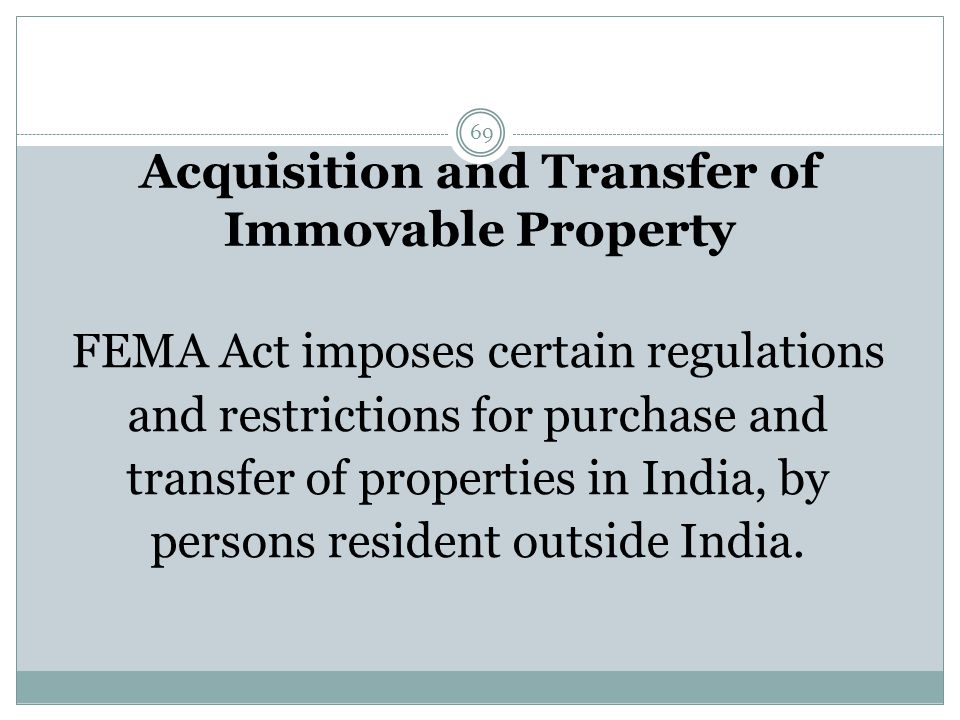 Acquisition and Transfer of Immovable Property 69 FEMA Act imposes certain regulations and restrictions for purchase and transfer of properties in India, by persons resident outside India.