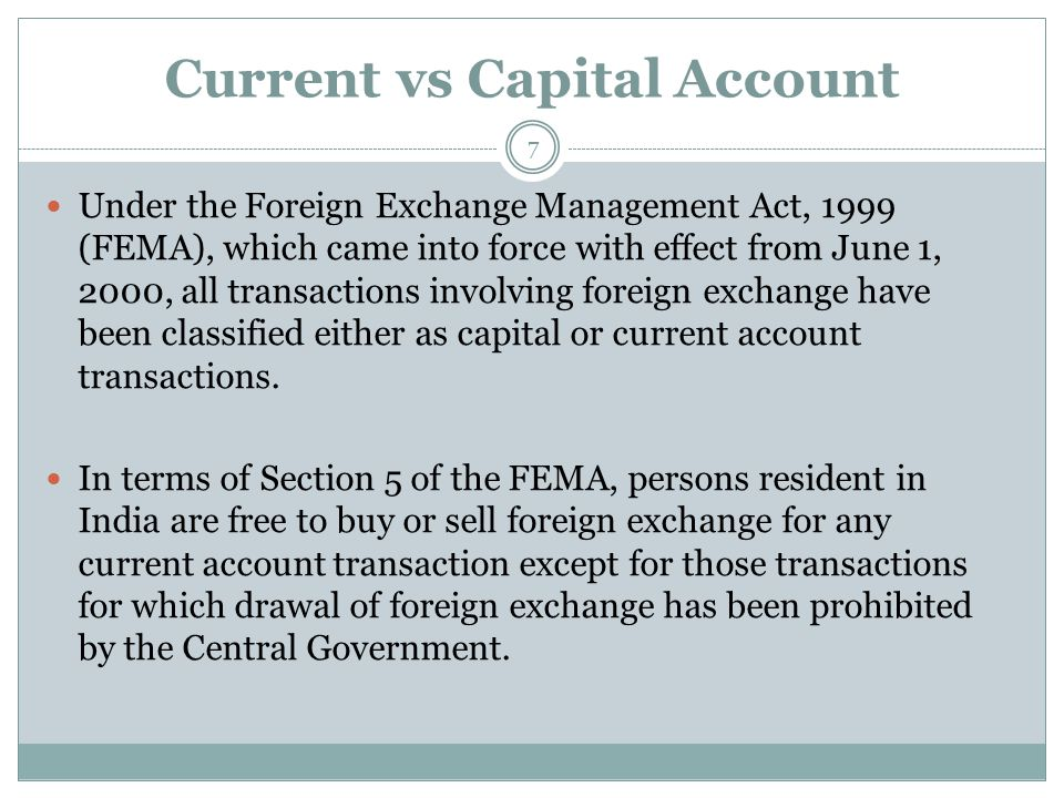 Current vs Capital Account Under the Foreign Exchange Management Act, 1999 (FEMA), which came into force with effect from June 1, 2000, all transactions involving foreign exchange have been classified either as capital or current account transactions.