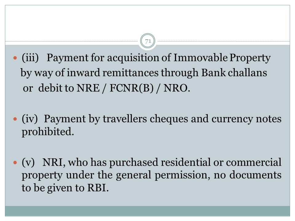 71 (iii) Payment for acquisition of Immovable Property by way of inward remittances through Bank challans or debit to NRE / FCNR(B) / NRO. (iv) Paymen