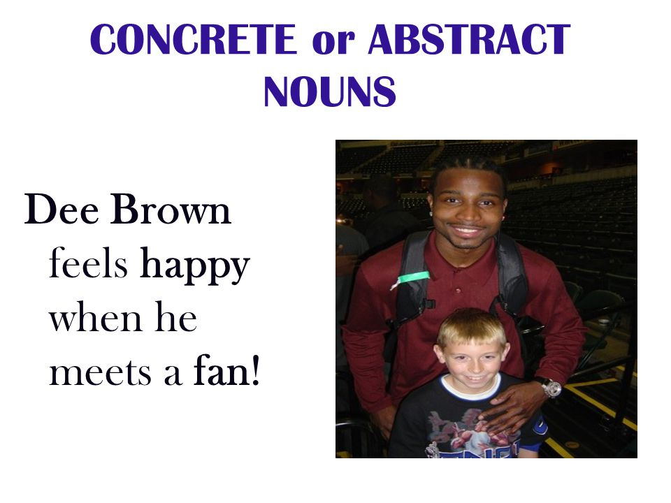 CONCRETE or ABSTRACT NOUNS Dee Brown feels happy when he meets a fan!