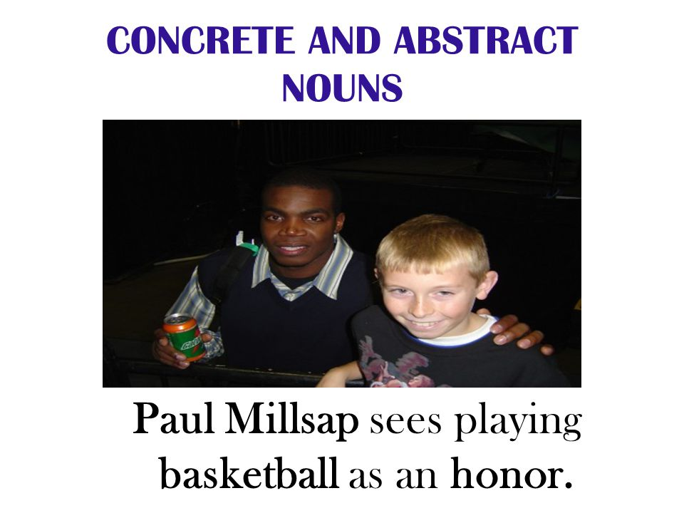CONCRETE AND ABSTRACT NOUNS Paul Millsap sees playing basketball as an honor.