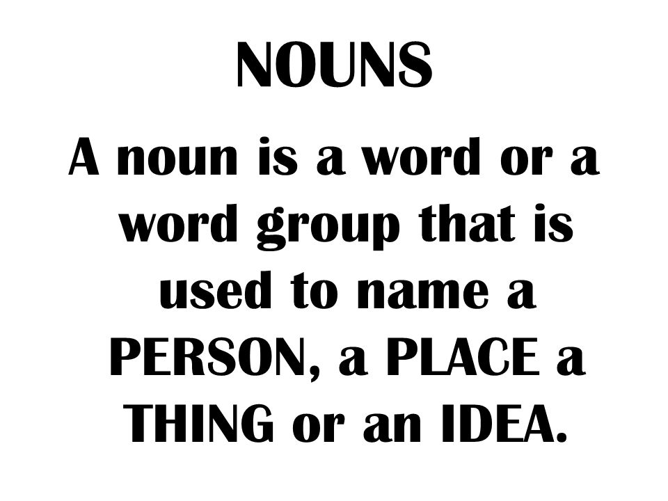 NOUNS A noun is a word or a word group that is used to name a PERSON, a PLACE a THING or an IDEA.