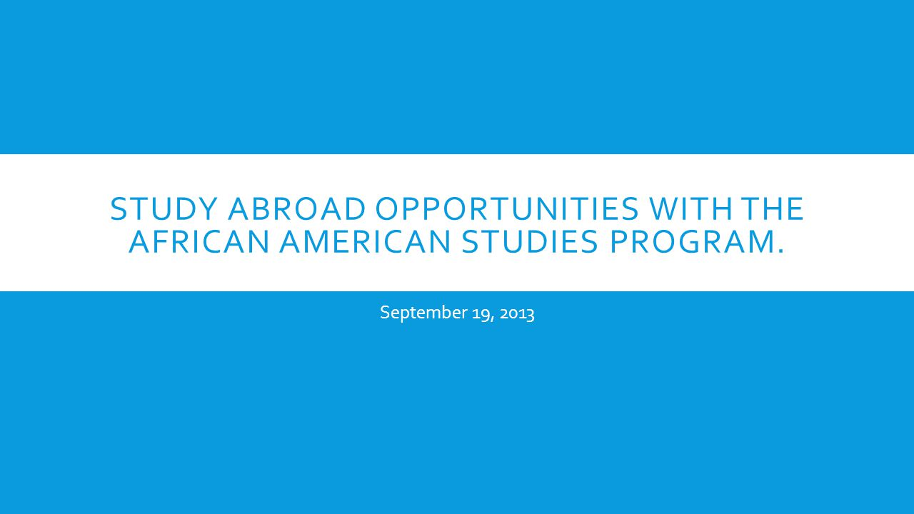 STUDY ABROAD OPPORTUNITIES WITH THE AFRICAN AMERICAN STUDIES PROGRAM. September 19, 2013