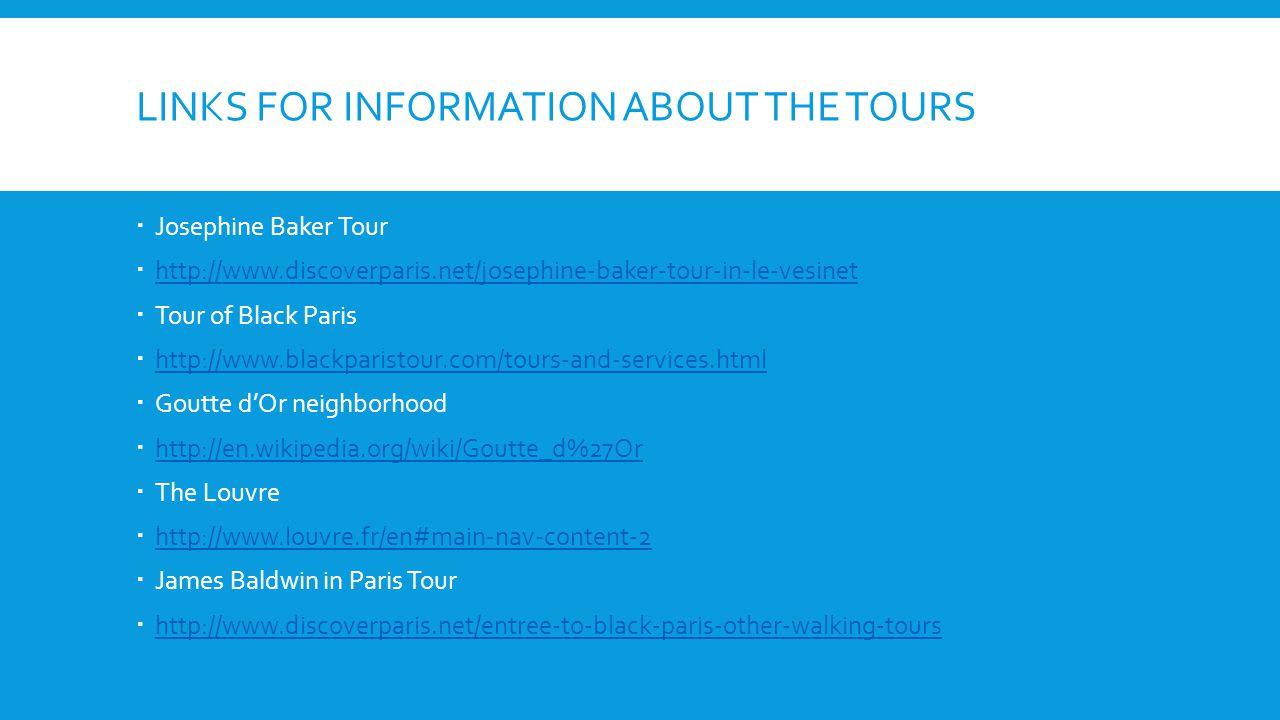 LINKS FOR INFORMATION ABOUT THE TOURS Josephine Baker Tour http://www.discoverparis.net/josephine-baker-tour-in-le-vesinet Tour of Black Paris http://www.blackparistour.com/tours-and-services.html Goutte dOr neighborhood http://en.wikipedia.org/wiki/Goutte_d%27Or The Louvre http://www.louvre.fr/en#main-nav-content-2 James Baldwin in Paris Tour http://www.discoverparis.net/entree-to-black-paris-other-walking-tours