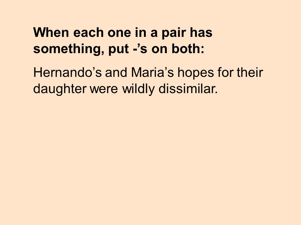 When each one in a pair has something, put -s on both: Hernandos and Marias hopes for their daughter were wildly dissimilar.