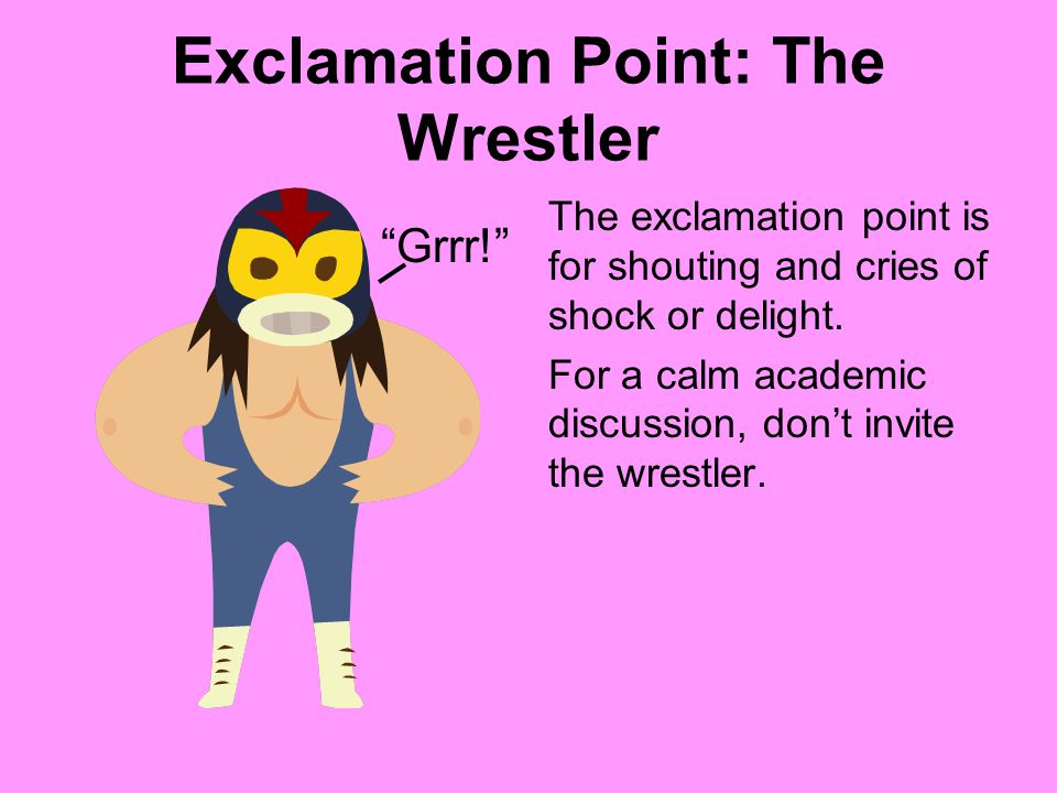 Exclamation Point: The Wrestler The exclamation point is for shouting and cries of shock or delight. For a calm academic discussion, dont invite the w