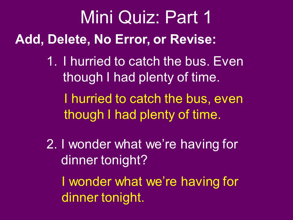 Mini Quiz: Part 1 2.I wonder what were having for dinner tonight? Add, Delete, No Error, or Revise: 1.I hurried to catch the bus. Even though I had pl