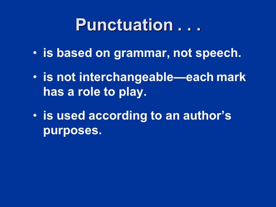 Punctuation... is based on grammar, not speech. is not interchangeableeach mark has a role to play. is used according to an authors purposes.