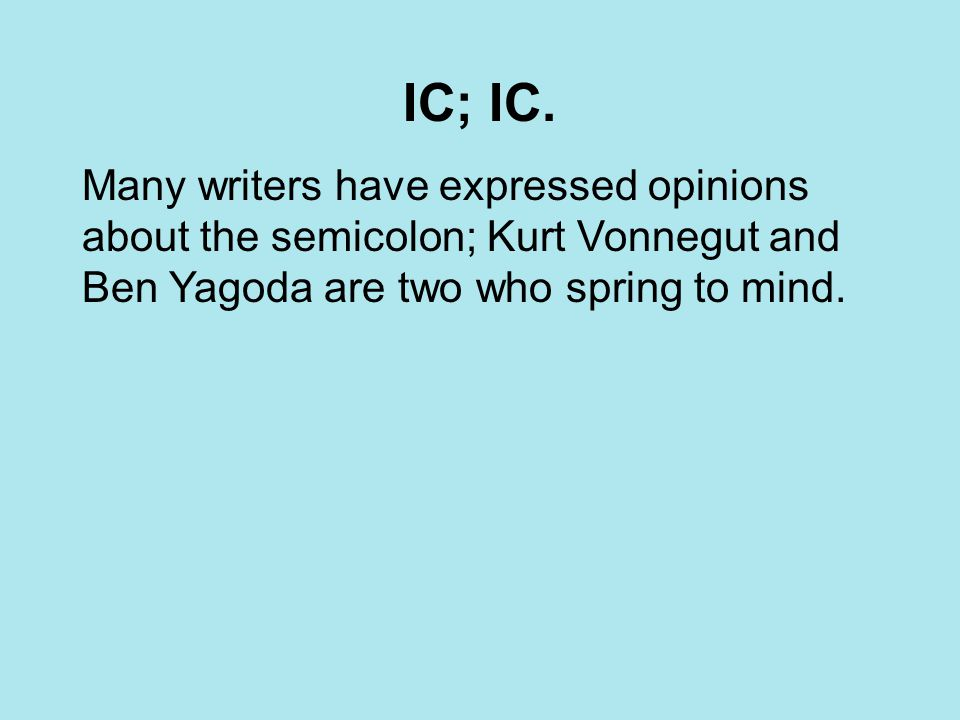 IC; IC. Many writers have expressed opinions about the semicolon; Kurt Vonnegut and Ben Yagoda are two who spring to mind.