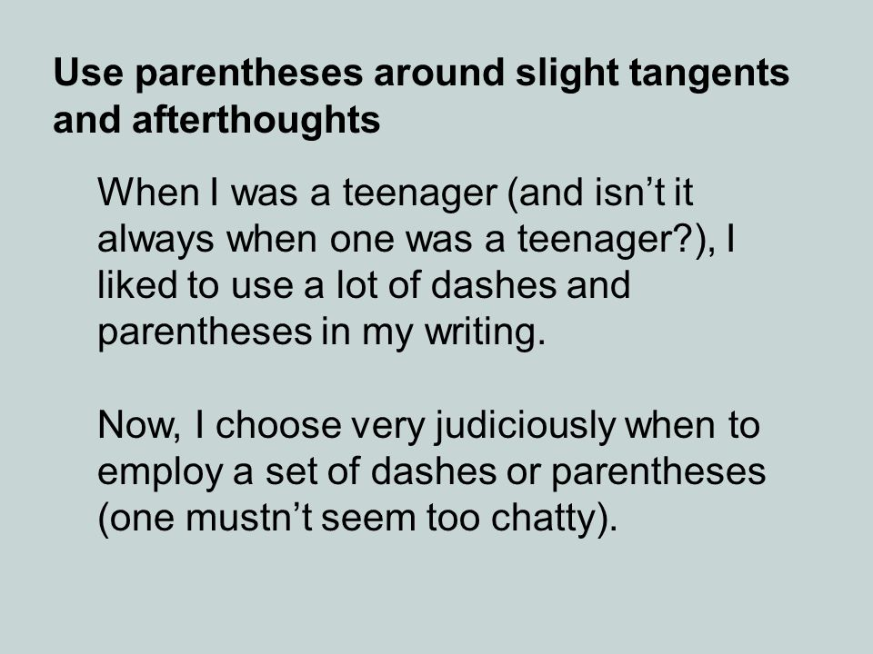 Use parentheses around slight tangents and afterthoughts When I was a teenager (and isnt it always when one was a teenager?), I liked to use a lot of