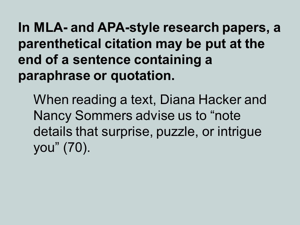 In MLA- and APA-style research papers, a parenthetical citation may be put at the end of a sentence containing a paraphrase or quotation. When reading