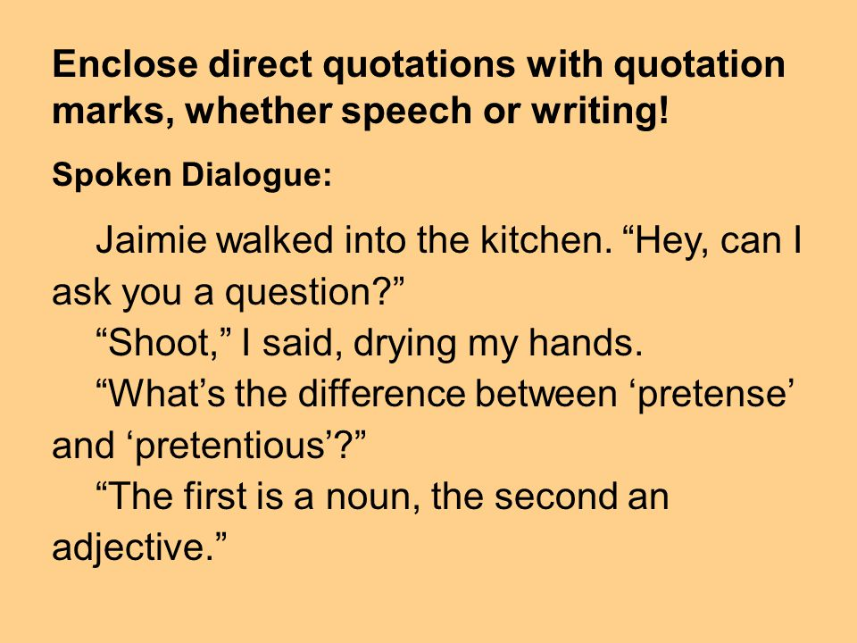 Enclose direct quotations with quotation marks, whether speech or writing! Spoken Dialogue: Jaimie walked into the kitchen. Hey, can I ask you a quest
