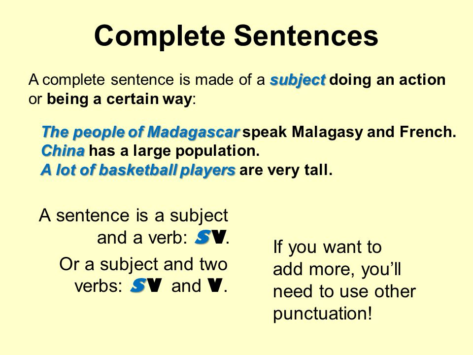 Complete Sentences S A sentence is a subject and a verb: SV. S Or a subject and two verbs: SV and V. If you want to add more, youll need to use other