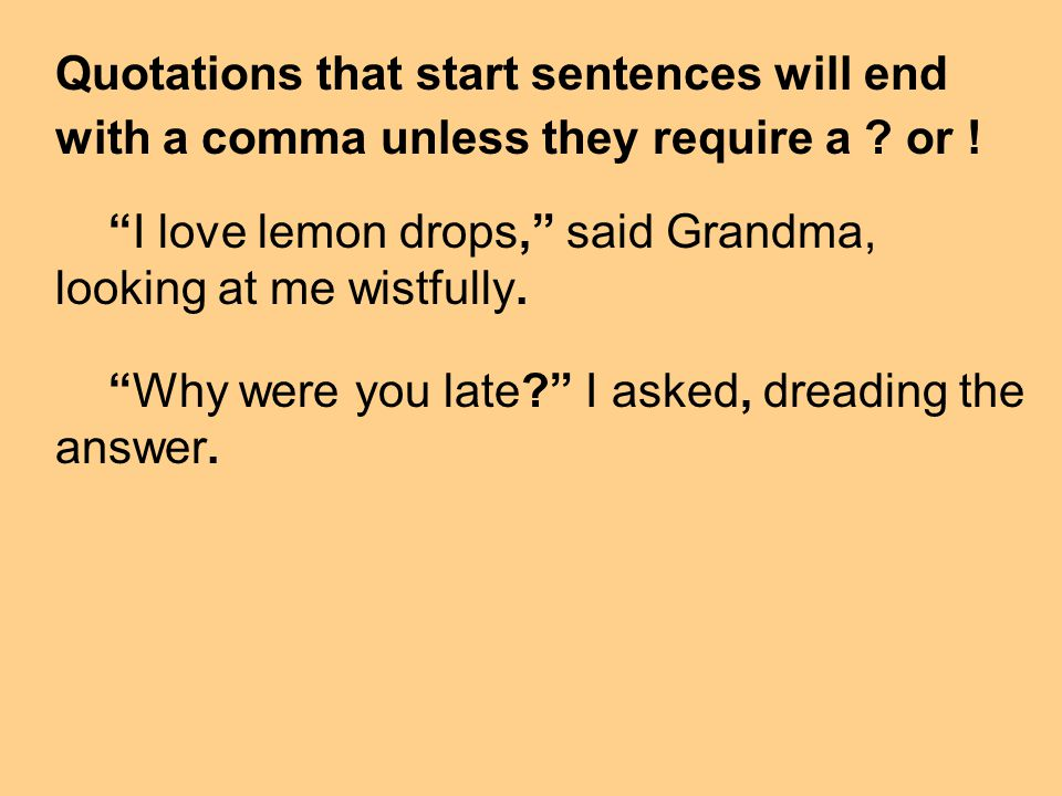 Quotations that start sentences will end with a comma unless they require a ? or ! I love lemon drops, said Grandma, looking at me wistfully. Why were