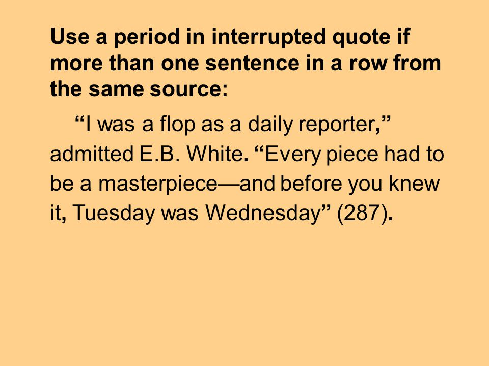 Use a period in interrupted quote if more than one sentence in a row from the same source: I was a flop as a daily reporter, admitted E.B. White. Ever