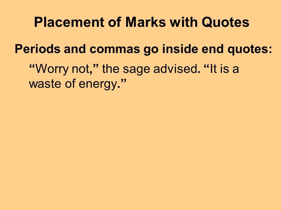 Placement of Marks with Quotes Periods and commas go inside end quotes: Worry not, the sage advised. It is a waste of energy.