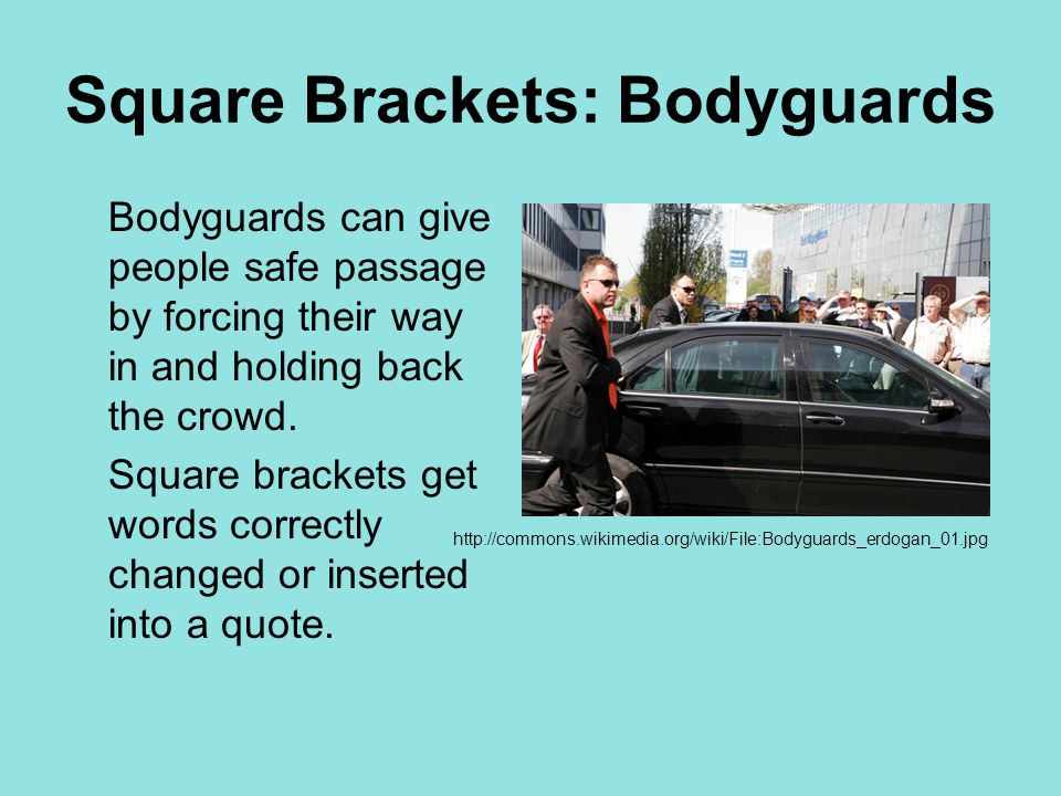 Square Brackets: Bodyguards Bodyguards can give people safe passage by forcing their way in and holding back the crowd. Square brackets get words corr