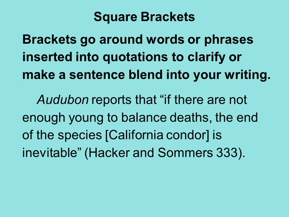 Square Brackets Brackets go around words or phrases inserted into quotations to clarify or make a sentence blend into your writing. Audubon reports th