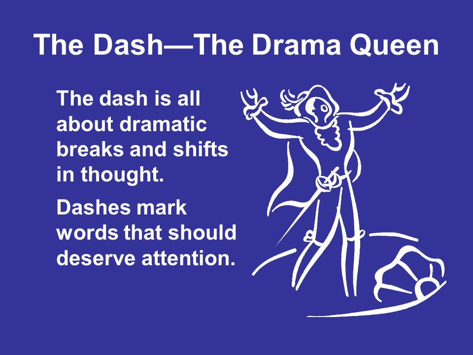 The DashThe Drama Queen The dash is all about dramatic breaks and shifts in thought. Dashes mark words that should deserve attention.