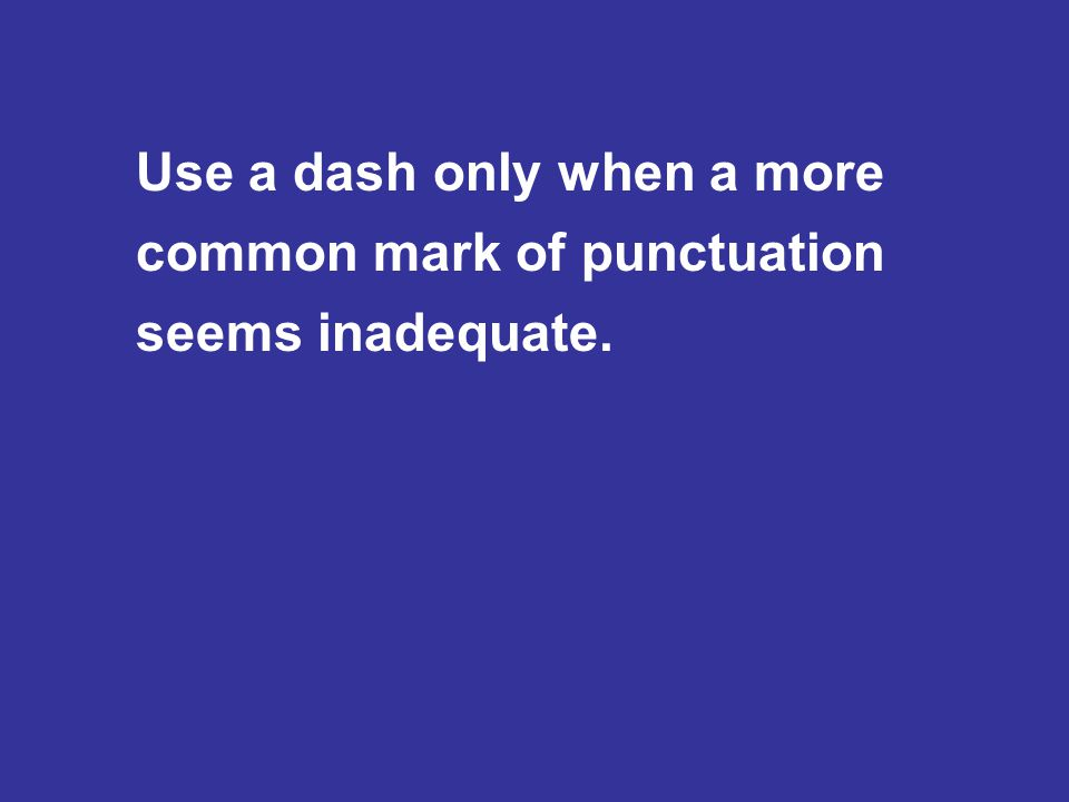 Use a dash only when a more common mark of punctuation seems inadequate.