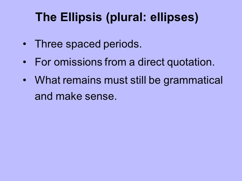 The Ellipsis (plural: ellipses) Three spaced periods. For omissions from a direct quotation. What remains must still be grammatical and make sense.