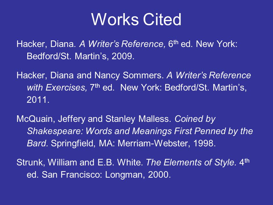 Works Cited Hacker, Diana. A Writers Reference, 6 th ed. New York: Bedford/St. Martins, 2009. Hacker, Diana and Nancy Sommers. A Writers Reference wit