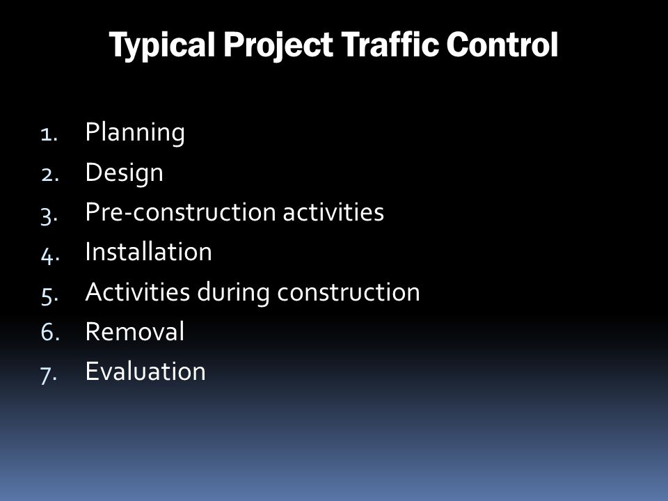 Typical Project Traffic Control 1. Planning 2. Design 3. Pre-construction activities 4. Installation 5. Activities during construction 6. Removal 7. E