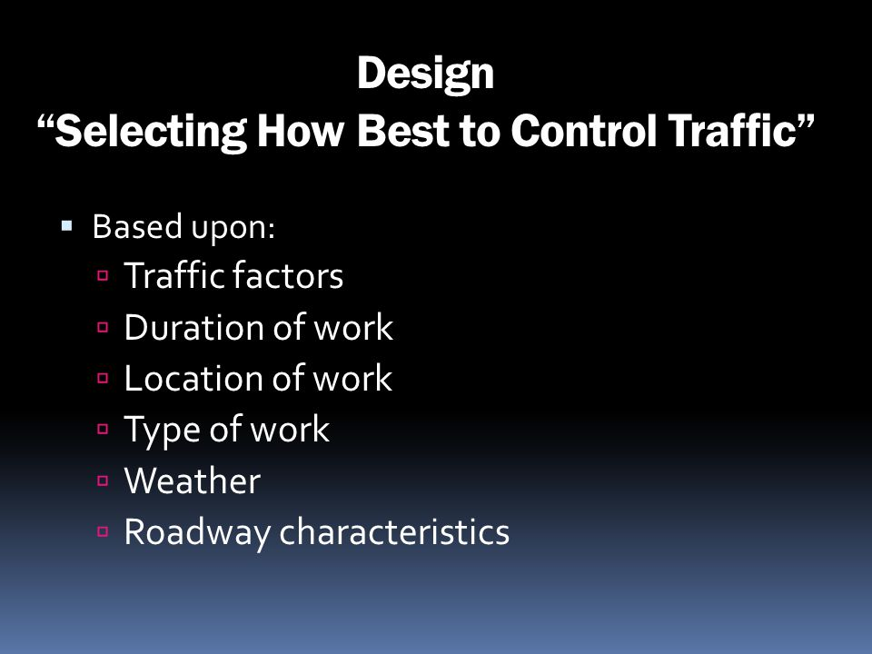 Design Selecting How Best to Control Traffic Based upon: Traffic factors Duration of work Location of work Type of work Weather Roadway characteristic