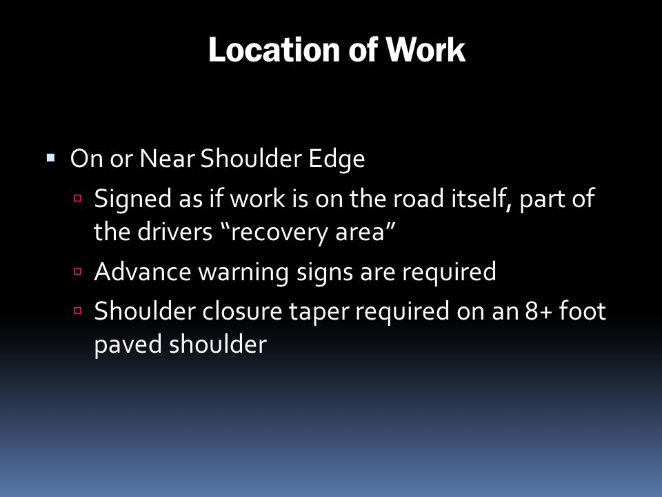 Location of Work On or Near Shoulder Edge Signed as if work is on the road itself, part of the drivers recovery area Advance warning signs are require