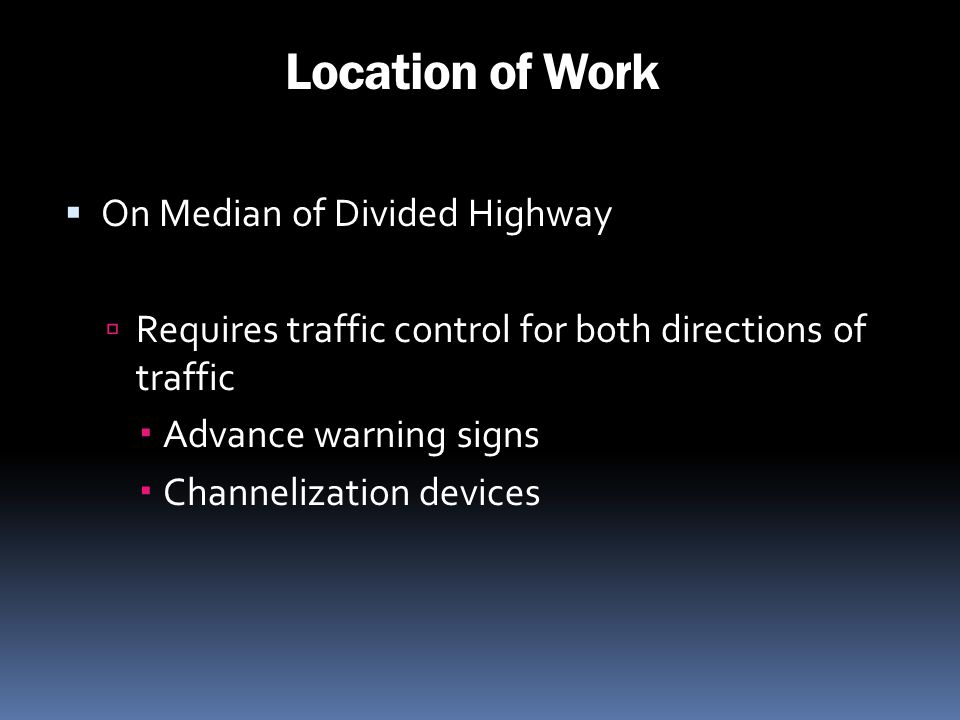 Location of Work On Median of Divided Highway Requires traffic control for both directions of traffic Advance warning signs Channelization devices