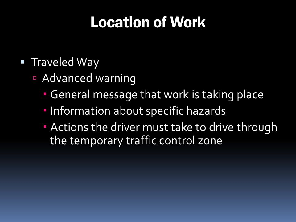 Location of Work Traveled Way Advanced warning General message that work is taking place Information about specific hazards Actions the driver must ta