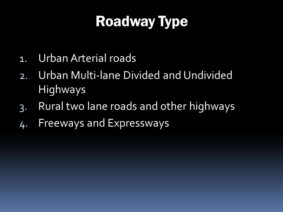 Roadway Type 1. Urban Arterial roads 2. Urban Multi-lane Divided and Undivided Highways 3. Rural two lane roads and other highways 4. Freeways and Exp