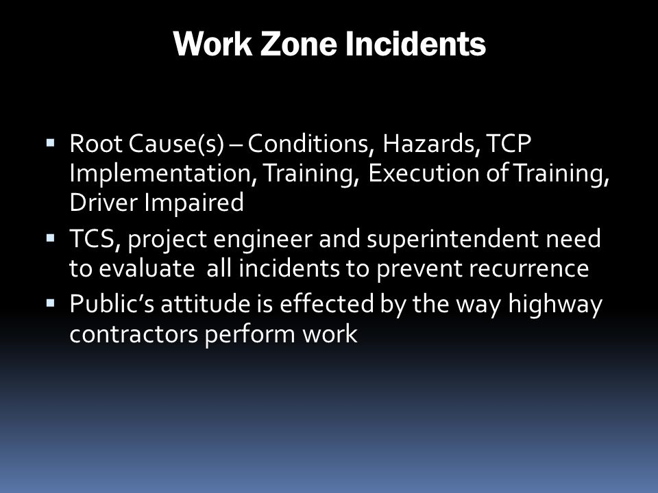 Work Zone Incidents Root Cause(s) – Conditions, Hazards, TCP Implementation, Training, Execution of Training, Driver Impaired TCS, project engineer an